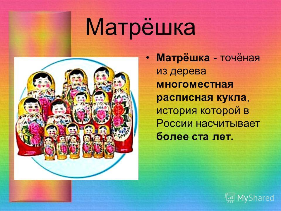 Матрёшка Матрёшка - точёная из дерева многоместная расписная кукла, история которой в России насчитывает более ста лет.