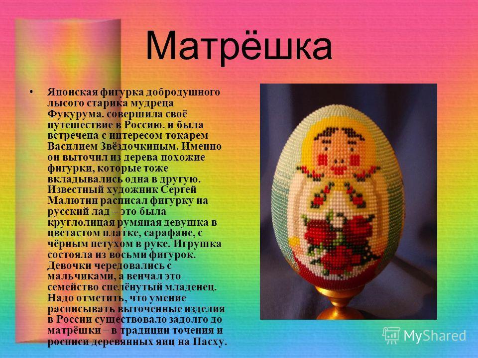 Матрёшка Японская фигурка добродушного лысого старика мудреца Фукурума. совершила своё путешествие в Россию. и была встречена с интересом токарем Василием Звёздочкиным. Именно он выточил из дерева похожие фигурки, которые тоже вкладывались одна в дру