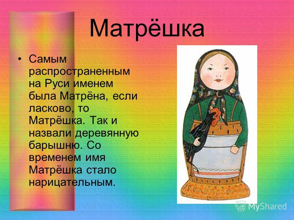 Матрёшка Самым распространенным на Руси именем была Матрёна, если ласково, то Матрёшка. Так и назвали деревянную барышню. Со временем имя Матрёшка стало нарицательным.
