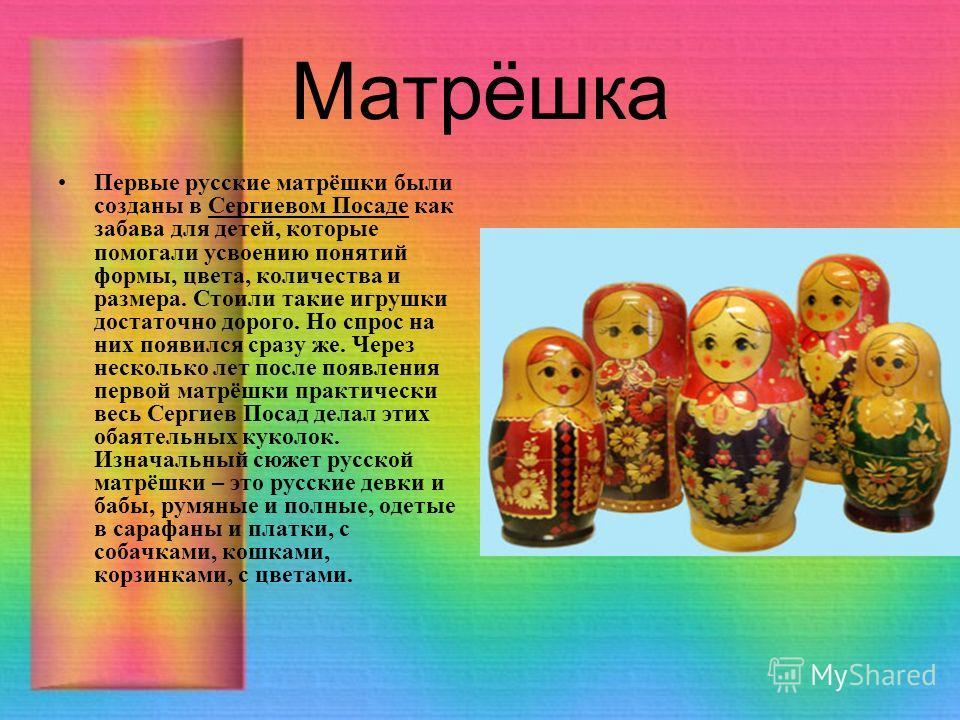 Матрёшка Первые русские матрёшки были созданы в Сергиевом Посаде как забава для детей, которые помогали усвоению понятий формы, цвета, количества и размера. Стоили такие игрушки достаточно дорого. Но спрос на них появился сразу же. Через несколько ле