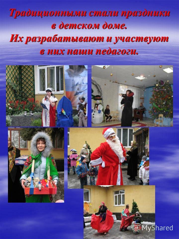 Традиционными стали праздники в детском доме. Их разрабатывают и участвуют в них наши педагоги.