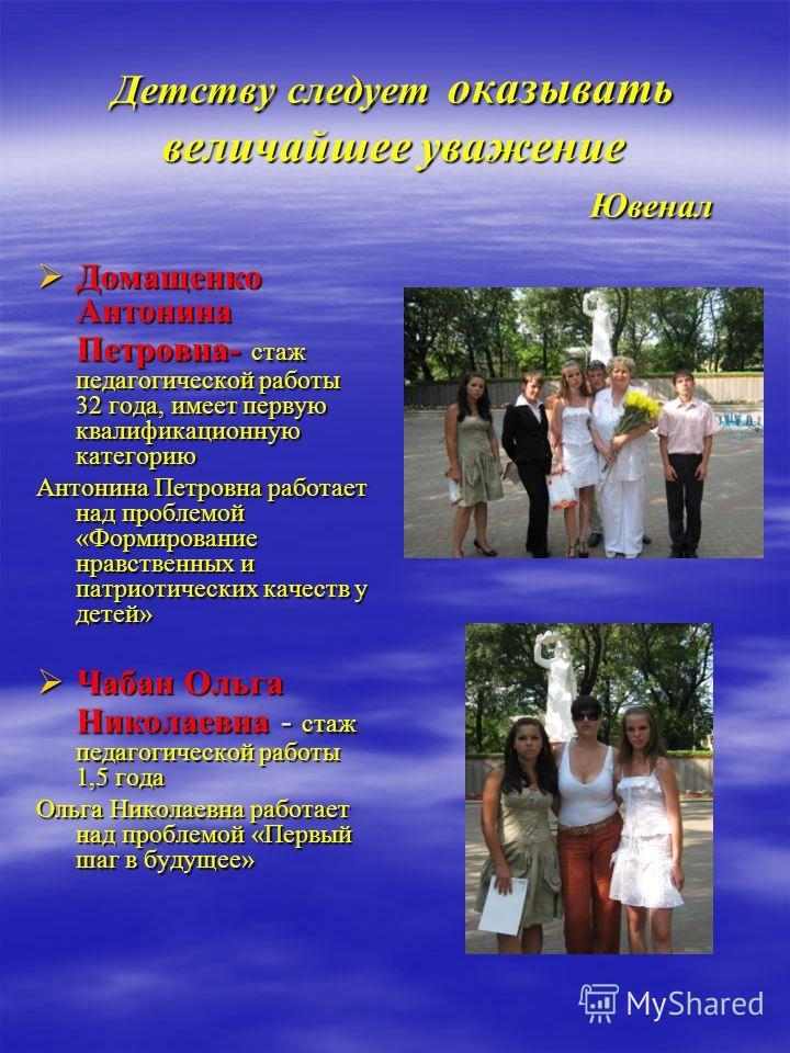 Детству следует оказывать величайшее уважение Ювенал Домащенко Антонина Петровна- стаж педагогической работы 32 года, имеет первую квалификационную категорию Домащенко Антонина Петровна- стаж педагогической работы 32 года, имеет первую квалификационн