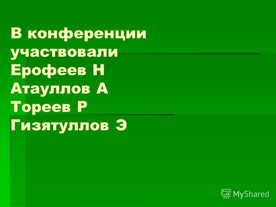 В конференции участвовали Ерофеев Н Атауллов А Тореев Р Гизятуллов Э