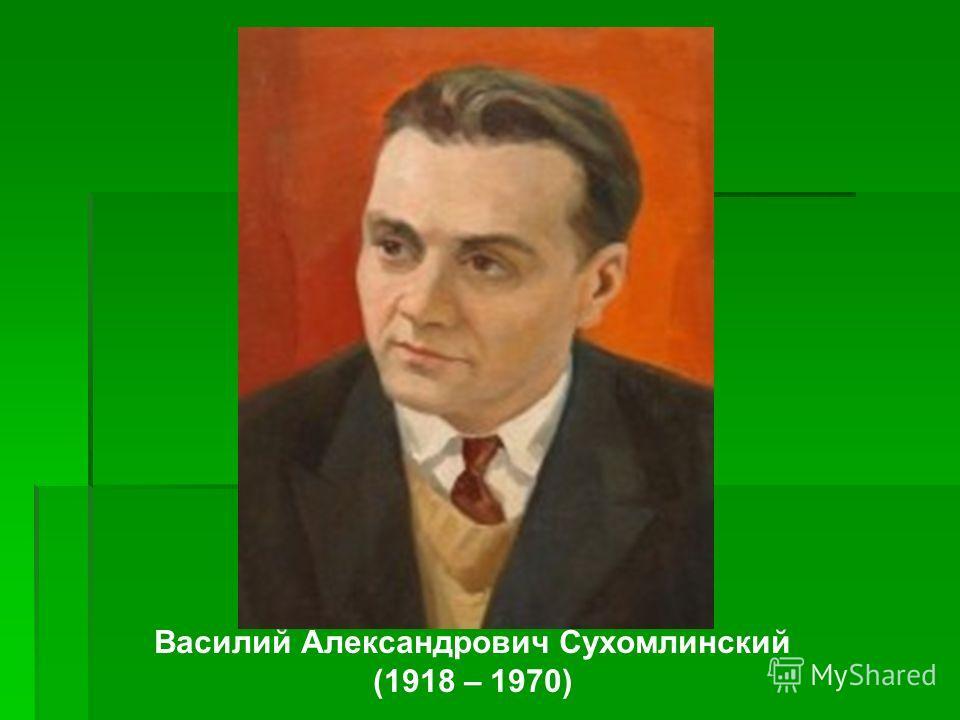 Василий Александрович Сухомлинский (1918 – 1970)