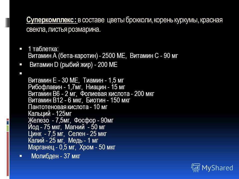 Суперкомплекс : в составе цветы брокколи, корень куркумы, красная свекла, листья розмарина. 1 таблетка: Витамин А (бета-каротин) - 2500 ME, Витамин С - 90 мг Витамин D (рыбий жир) - 200 ME Витамин Е - 30 ME, Тиамин - 1,5 мг Рибофлавин - 1,7мг, Ниацин
