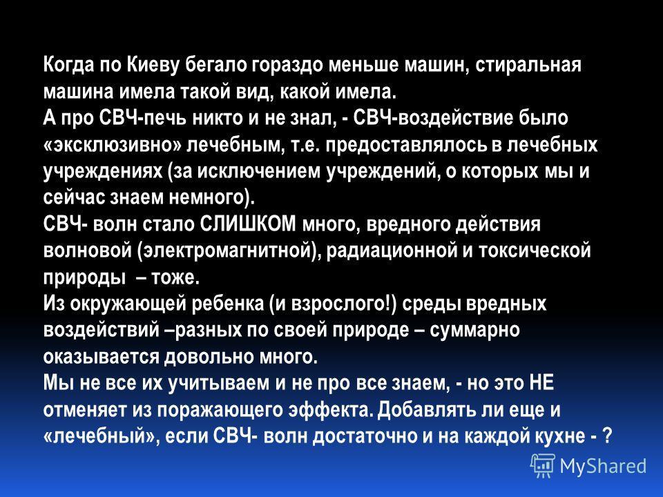 Когда по Киеву бегало гораздо меньше машин, стиральная машина имела такой вид, какой имела. А про СВЧ-печь никто и не знал, - СВЧ-воздействие было «эксклюзивно» лечебным, т.е. предоставлялось в лечебных учреждениях (за исключением учреждений, о котор