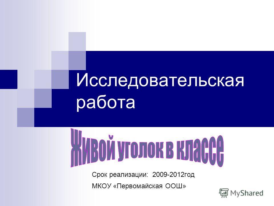 Исследовательская работа Срок реализации: 2009-2012год МКОУ «Первомайская ООШ»