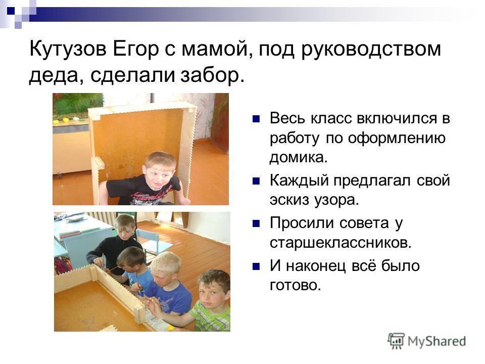 Кутузов Егор с мамой, под руководством деда, сделали забор. Весь класс включился в работу по оформлению домика. Каждый предлагал свой эскиз узора. Просили совета у старшеклассников. И наконец всё было готово.