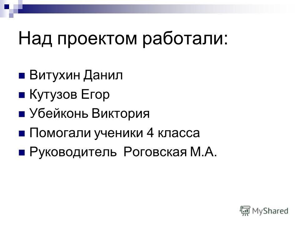 Над проектом работали: Витухин Данил Кутузов Егор Убейконь Виктория Помогали ученики 4 класса Руководитель Роговская М.А.