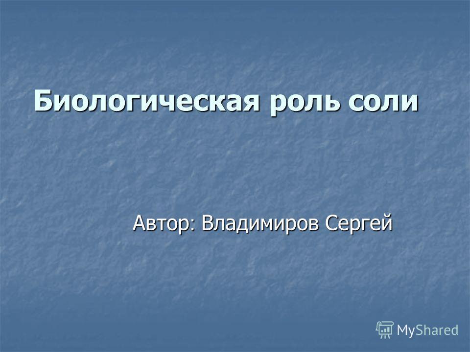 Биологическая роль соли Автор : Владимиров Сергей