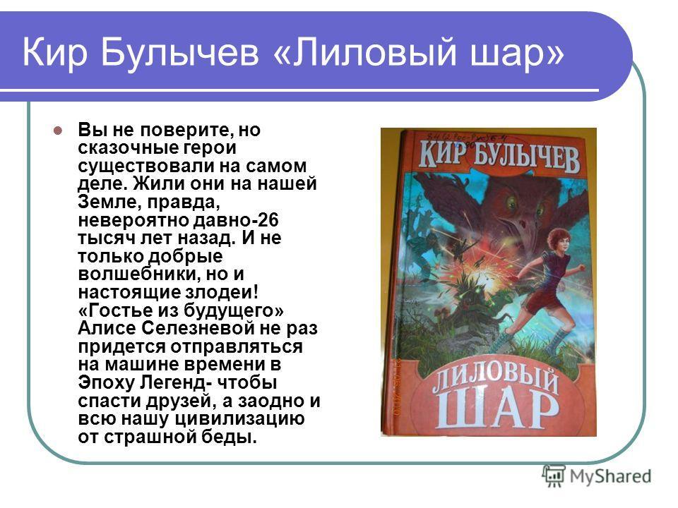 Кир Булычев «Лиловый шар» Вы не поверите, но сказочные герои существовали на самом деле. Жили они на нашей Земле, правда, невероятно давно-26 тысяч лет назад. И не только добрые волшебники, но и настоящие злодеи! «Гостье из будущего» Алисе Селезневой