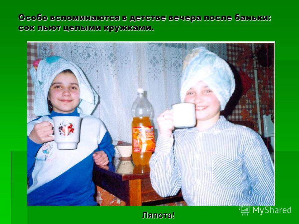 Особо вспоминаются в детстве вечера после баньки: сок пьют целыми кружками. Ляпота!