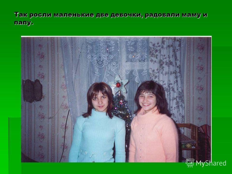 Так росли маленькие две девочки, радовали маму и папу.