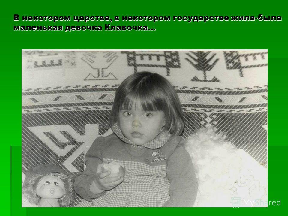 В некотором царстве, в некотором государстве жила-была маленькая девочка Клавочка…