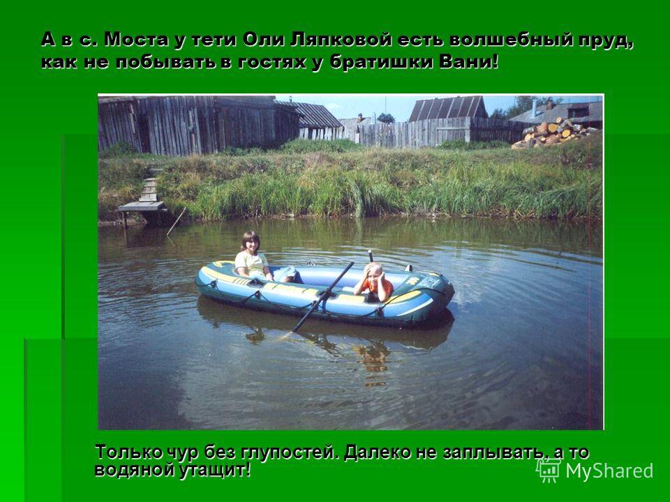 А в с. Моста у тети Оли Ляпковой есть волшебный пруд, как не побывать в гостях у братишки Вани! Только чур без глупостей. Далеко не заплывать, а то водяной утащит! Только чур без глупостей. Далеко не заплывать, а то водяной утащит!