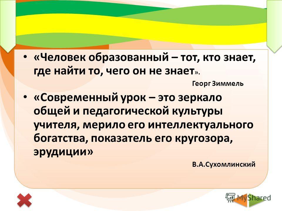 «Человек образованный – тот, кто знает, где найти то, чего он не знает ». Георг Зиммель «Современный урок – это зеркало общей и педагогической культуры учителя, мерило его интеллектуального богатства, показатель его кругозора, эрудиции» В.А.Сухомлинс