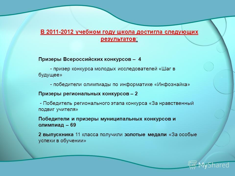 В 2011-2012 учебном году школа достигла следующих результатов: Призеры Всероссийских конкурсов – 4 - призер конкурса молодых исследователей «Шаг в будущее» - победители олимпиады по информатике «Инфознайка» Призеры региональных конкурсов – 2 - Победи