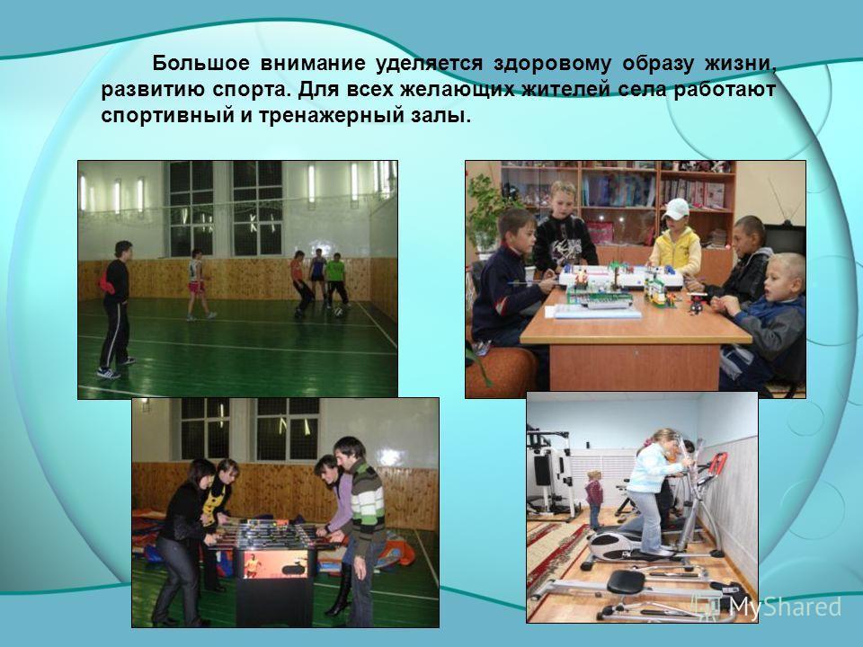 Большое внимание уделяется здоровому образу жизни, развитию спорта. Для всех желающих жителей села работают спортивный и тренажерный залы.