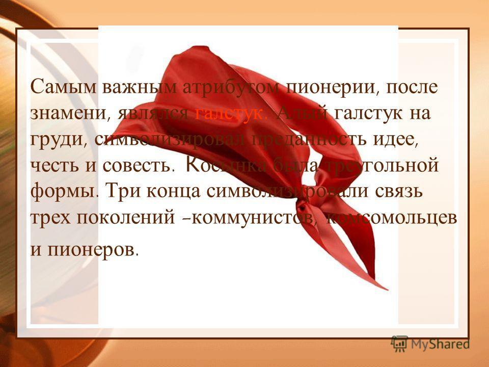 Самым важным атрибутом пионерии, после знамени, являлся галстук. Алый галстук на груди, символизировал преданность идее, честь и совесть. К осынка была треугольной формы. Три конца символизировали связь трех поколений - коммунистов, комсомольцев и пи