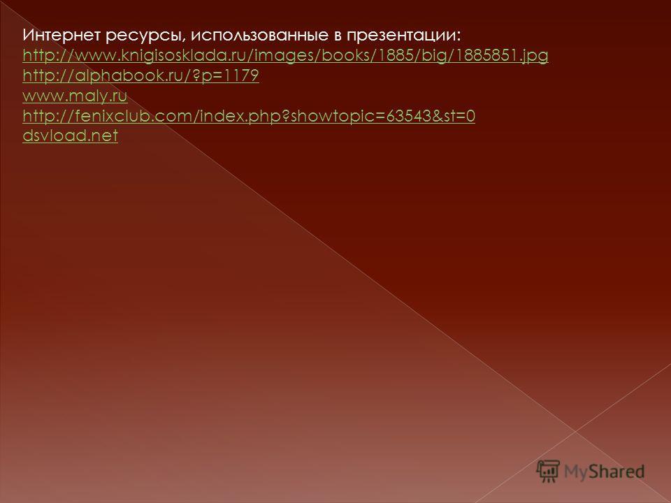 Интернет ресурсы, использованные в презентации: http://www.knigisosklada.ru/images/books/1885/big/1885851.jpg http://www.knigisosklada.ru/images/books/1885/big/1885851.jpg http://alphabook.ru/?p=1179 www.maly.ru http://fenixclub.com/index.php?showtop