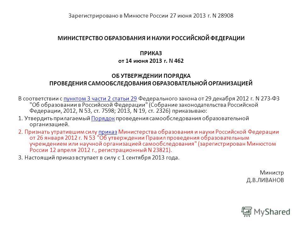 Зарегистрировано в Минюсте России 27 июня 2013 г. N 28908 МИНИСТЕРСТВО ОБРАЗОВАНИЯ И НАУКИ РОССИЙСКОЙ ФЕДЕРАЦИИ ПРИКАЗ от 14 июня 2013 г. N 462 ОБ УТВЕРЖДЕНИИ ПОРЯДКА ПРОВЕДЕНИЯ САМООБСЛЕДОВАНИЯ ОБРАЗОВАТЕЛЬНОЙ ОРГАНИЗАЦИЕЙ В соответствии с пунктом 3