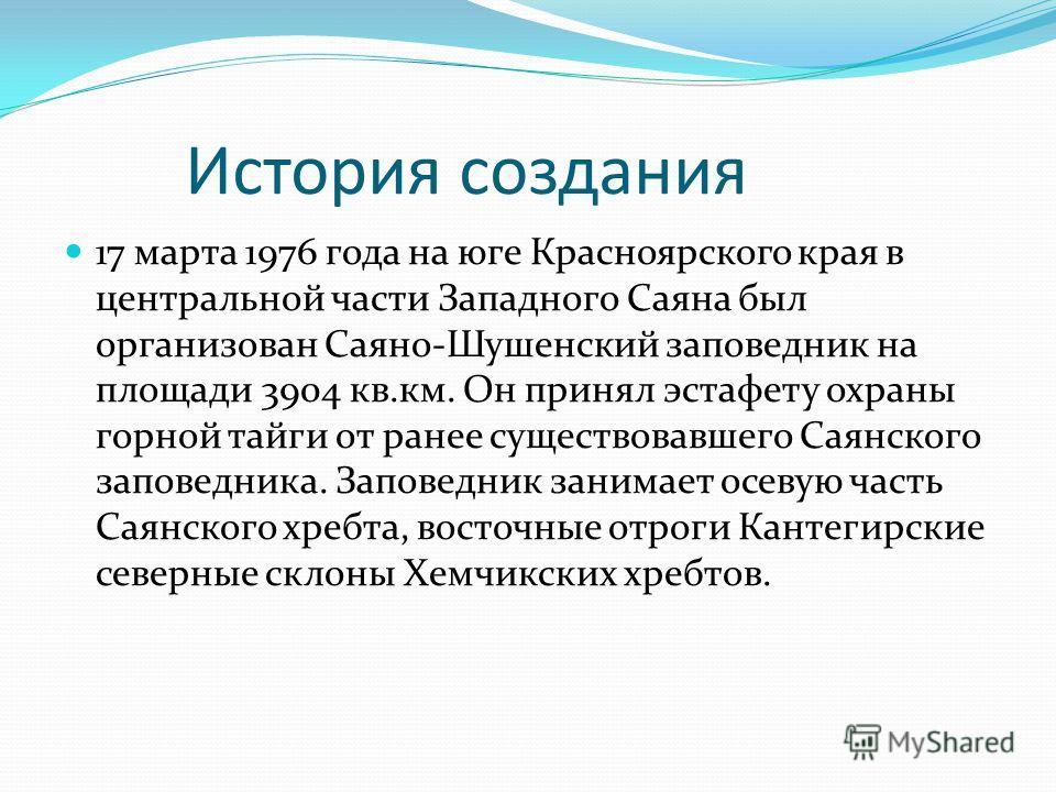 История создания 17 марта 1976 года на юге Красноярского края в центральной части Западного Саяна был организован Саяно-Шушенский заповедник на площади 3904 кв.км. Он принял эстафету охраны горной тайги от ранее существовавшего Саянского заповедника.