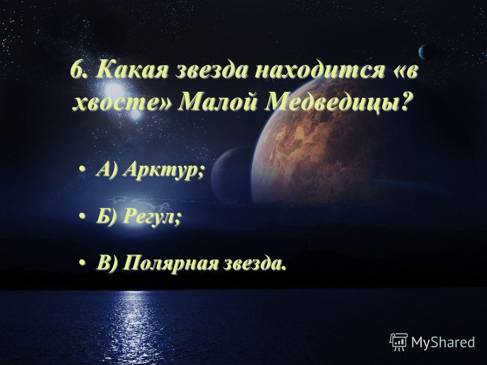 6. Какая звезда находится «в хвосте» Малой Медведицы? А) Арктур;А) Арктур; Б) Регул;Б) Регул; В) Полярная звезда.В) Полярная звезда.