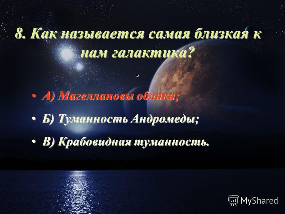 8. Как называется самая близкая к нам галактика?. А) Магеллановы облака;А) Магеллановы облака; Б) Туманность Андромеды;Б) Туманность Андромеды; В) Крабовидная туманность.В) Крабовидная туманность.
