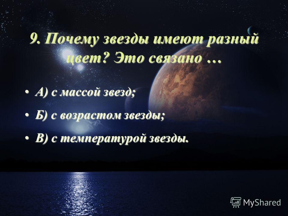 9. Почему звезды имеют разный цвет? Это связано … А) с массой звезд;А) с массой звезд; Б) с возрастом звезды;Б) с возрастом звезды; В) с температурой звезды.В) с температурой звезды.