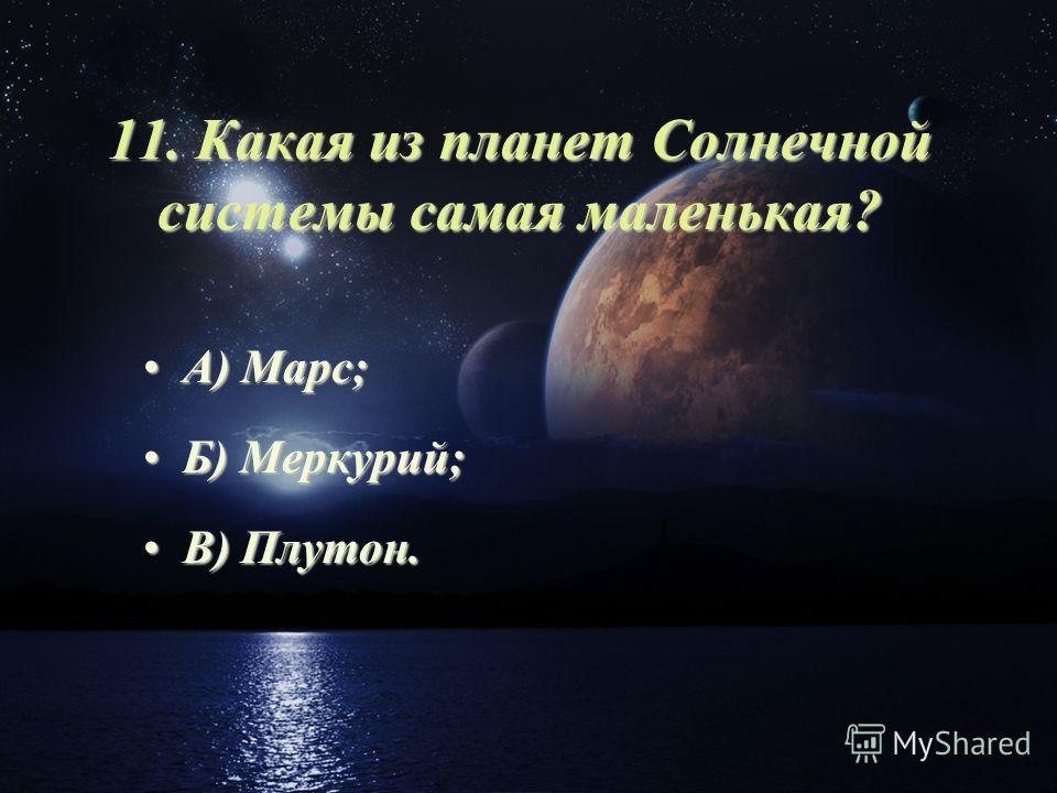 11. Какая из планет Солнечной системы самая маленькая? А) Марс;А) Марс; Б) Меркурий;Б) Меркурий; В) Плутон.В) Плутон.