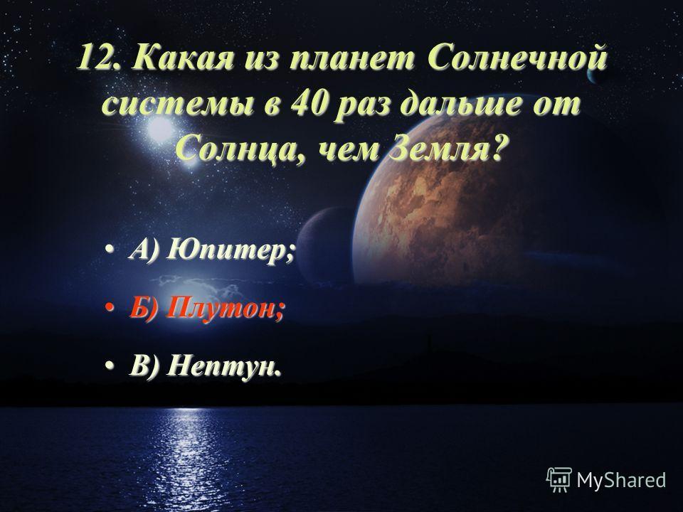 12. Какая из планет Солнечной системы в 40 раз дальше от Солнца, чем Земля? А) Юпитер;А) Юпитер; Б) Плутон;Б) Плутон; В) Нептун.В) Нептун.