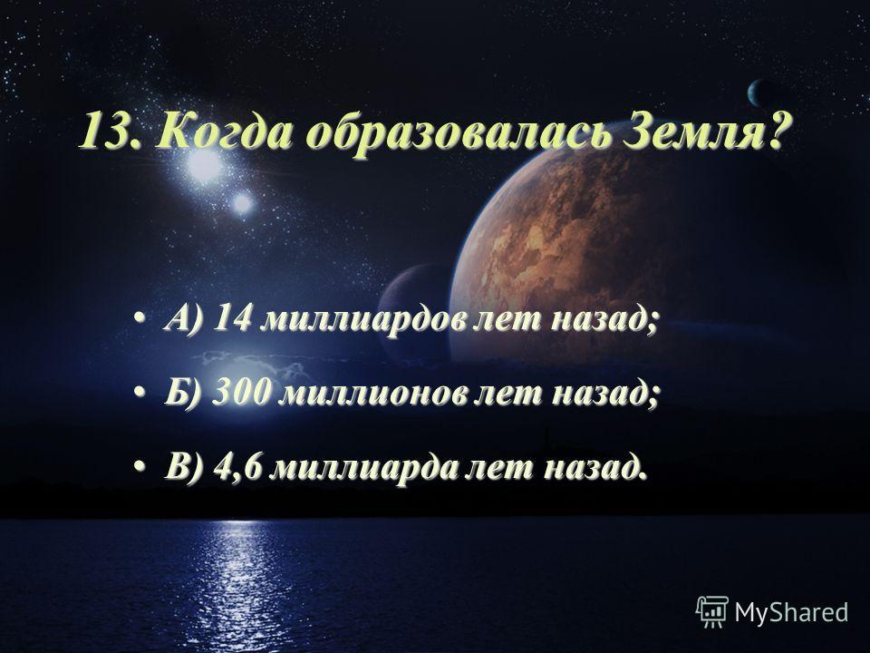 13. Когда образовалась Земля? А) 14 миллиардов лет назад;А) 14 миллиардов лет назад; Б) 300 миллионов лет назад;Б) 300 миллионов лет назад; В) 4,6 миллиарда лет назад.В) 4,6 миллиарда лет назад.