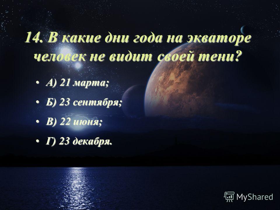 14. В какие дни года на экваторе человек не видит своей тени? А) 21 марта;А) 21 марта; Б) 23 сентября;Б) 23 сентября; В) 22 июня;В) 22 июня; Г) 23 декабря.Г) 23 декабря.