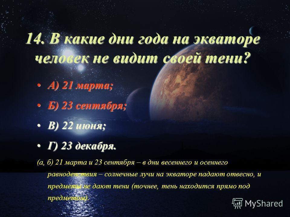 14. В какие дни года на экваторе человек не видит своей тени? А) 21 марта;А) 21 марта; Б) 23 сентября;Б) 23 сентября; В) 22 июня;В) 22 июня; Г) 23 декабря.Г) 23 декабря. (а, б) 21 марта и 23 сентября – в дни весеннего и осеннего равноденствия – солне