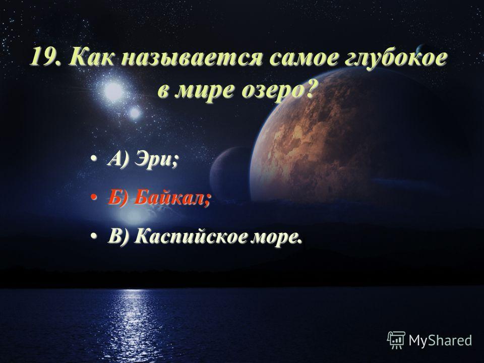 19. Как называется самое глубокое в мире озеро? А) Эри;А) Эри; Б) Байкал;Б) Байкал; В) Каспийское море.В) Каспийское море.