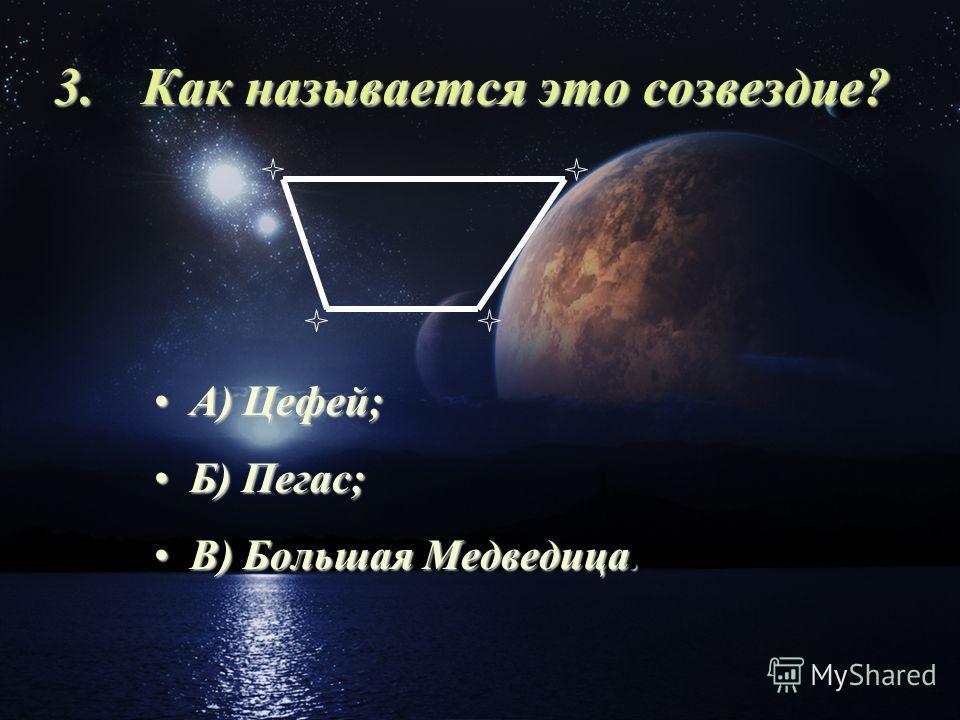 3.Как называется это cозвездие? А) Цефей;А) Цефей; Б) Пегас;Б) Пегас; В) Большая Медведица.В) Большая Медведица.