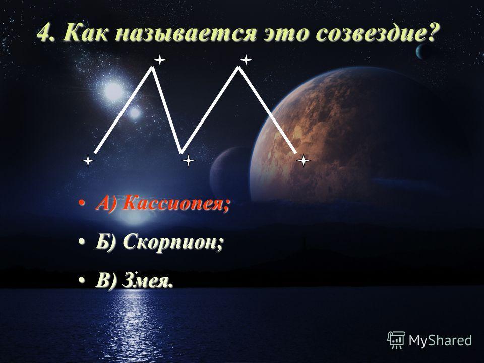 4. Как называется это cозвездие? А) Кассиопея;А) Кассиопея; Б) Скорпион;Б) Скорпион; В) Змея.В) Змея.