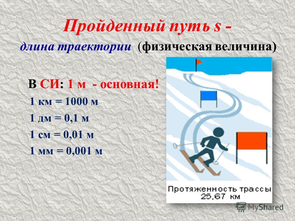 Пройденный путь s - длина траектории (физическая величина) В СИ: 1 м - основная! 1 км = 1000 м 1 дм = 0,1 м 1 см = 0,01 м 1 мм = 0,001 м 12