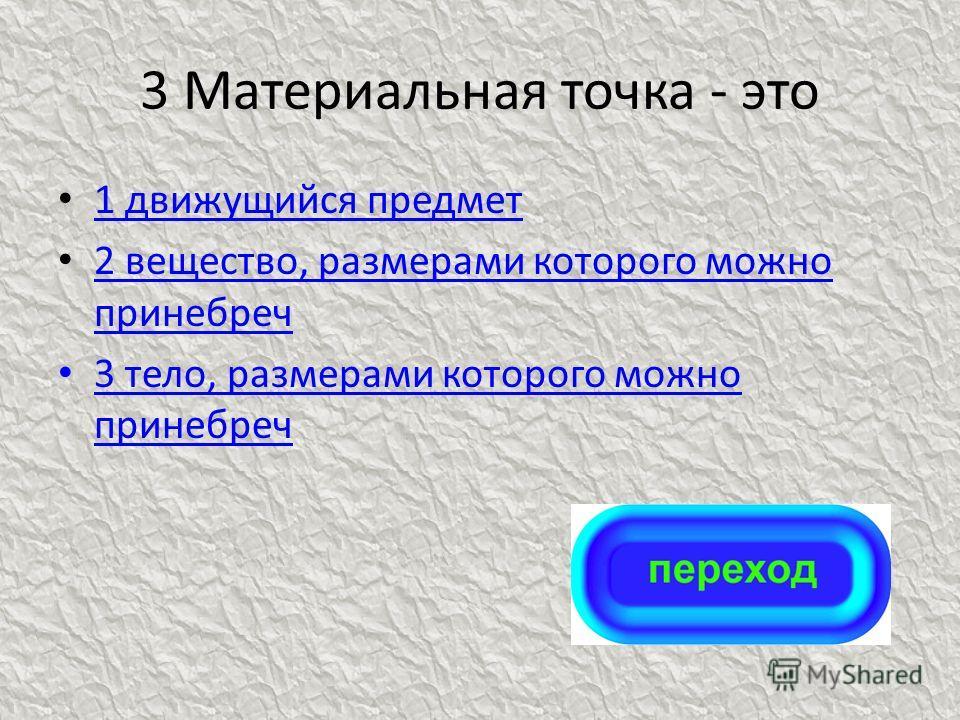 3 Материальная точка - это 1 движущийся предмет 1 движущийся предмет 2 вещество, размерами которого можно принебреч 2 вещество, размерами которого можно принебреч 3 тело, размерами которого можно принебреч 3 тело, размерами которого можно принебреч