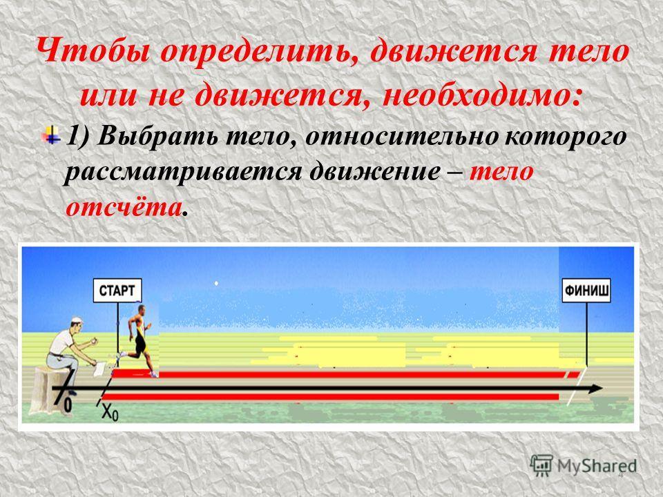 Чтобы определить, движется тело или не движется, необходимо: 1) Выбрать тело, относительно которого рассматривается движение – тело отсчёта. 4