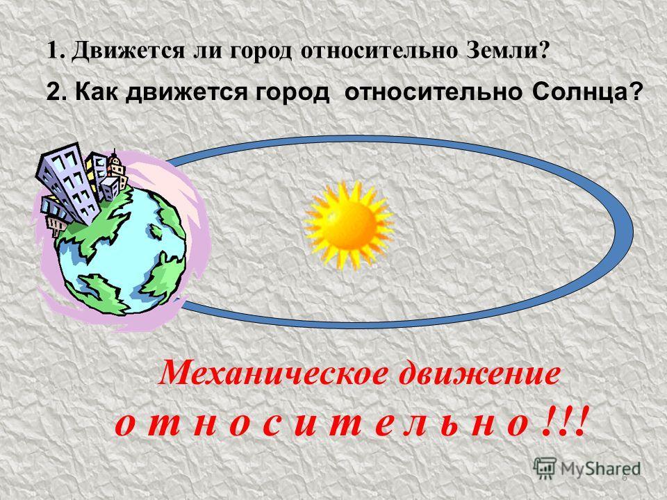 6 1. Движется ли город относительно Земли? М еханическое движение о т н о с и т е л ь н о !!! 2. Как движется город относительно Солнца?