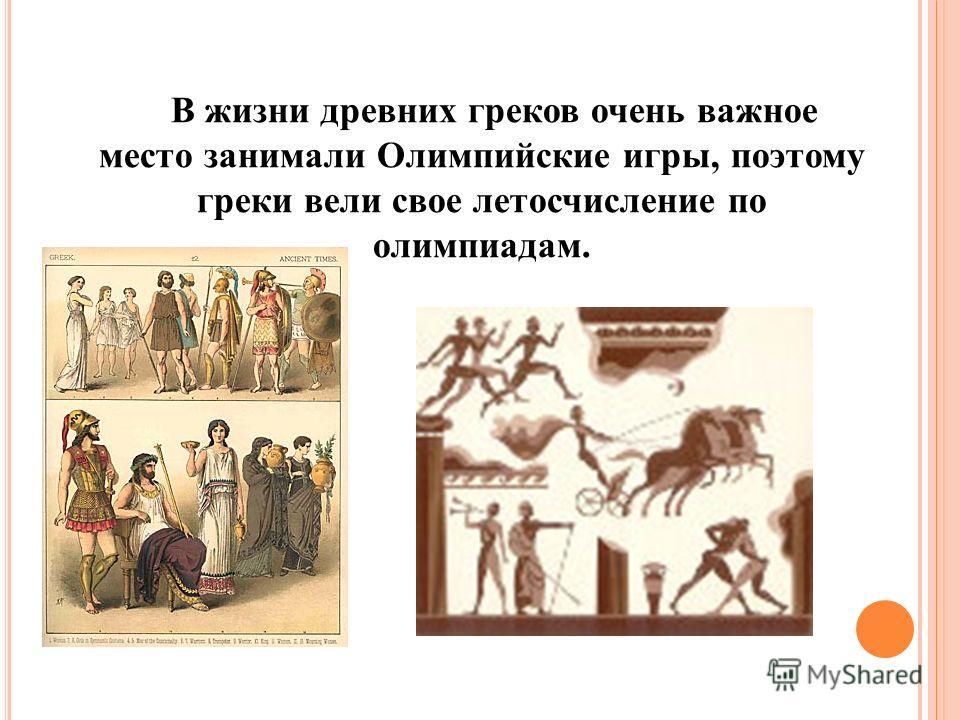 В жизни древних греков очень важное место занимали Олимпийские игры, поэтому греки вели свое летосчисление по олимпиадам.