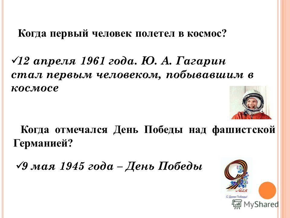 Когда первый человек полетел в космос? 12 апреля 1961 года. Ю. А. Гагарин стал первым человеком, побывавшим в космосе Когда отмечался День Победы над фашистской Германией? 9 мая 1945 года – День Победы