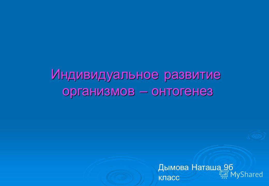 Индивидуальное развитие организмов – онтогенез Дымова Наташа 9б класс