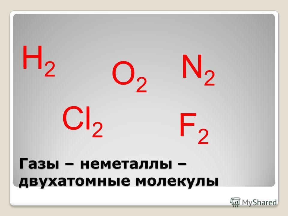 Газы – неметаллы – двухатомные молекулы Н2Н2 О2О2 N2N2 Cl 2 F2F2