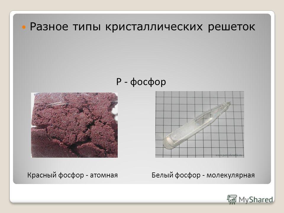 Разное типы кристаллических решеток Р - фосфор Красный фосфор - атомнаяБелый фосфор - молекулярная