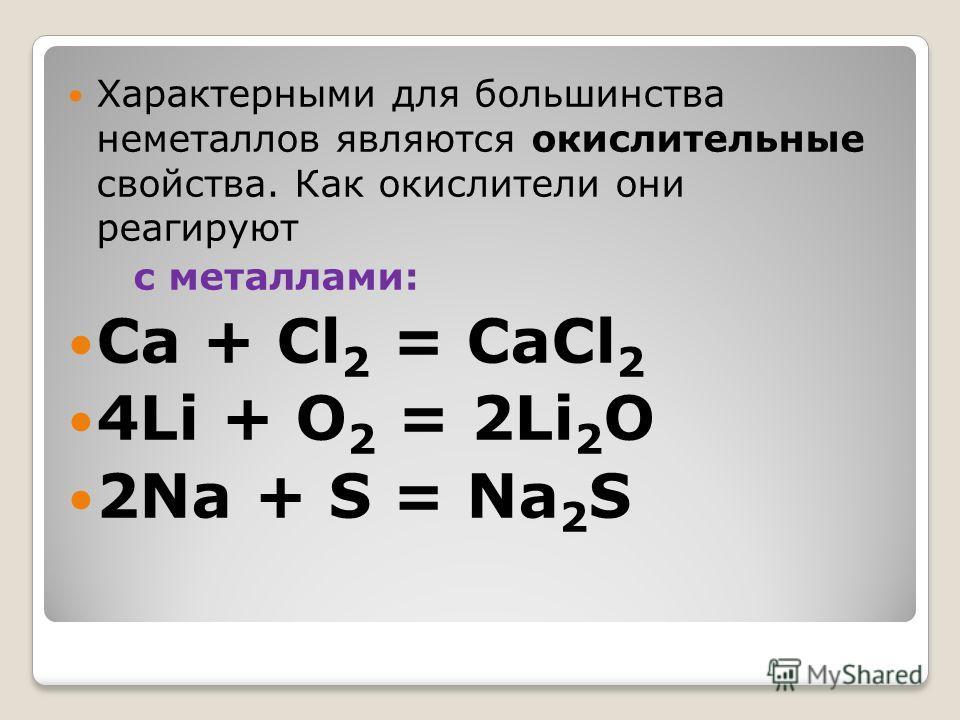Характерными для большинства неметаллов являются окислительные свойства. Как окислители они реагируют с металлами: Ca + Cl 2 = CaCl 2 4Li + O 2 = 2Li 2 O 2Na + S = Na 2 S