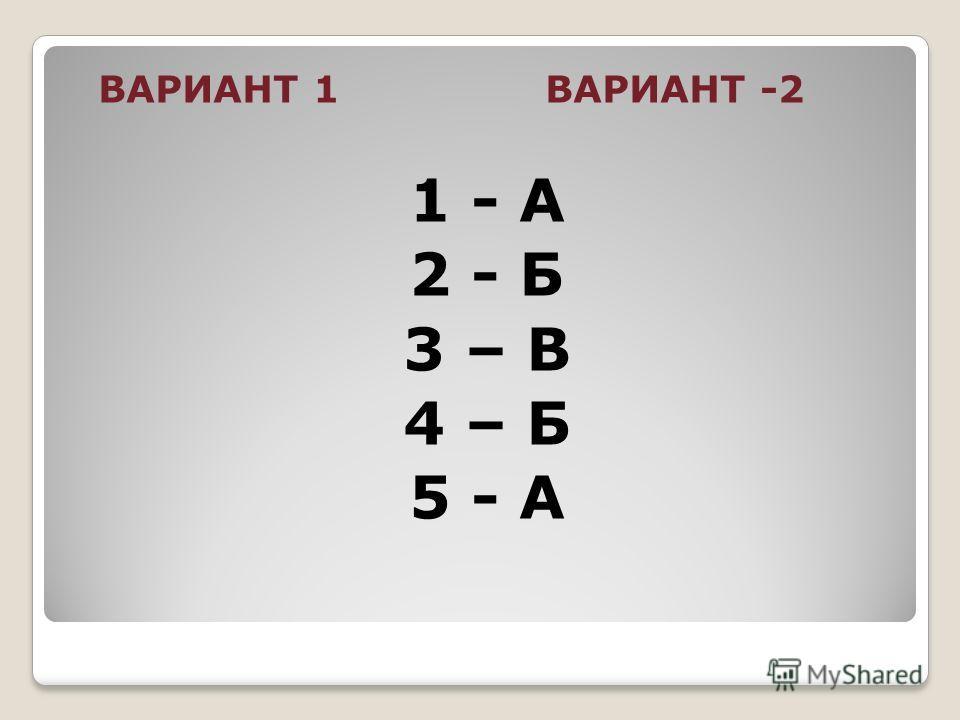 ВАРИАНТ 1 ВАРИАНТ -2 1 - А 2 - Б 3 – В 4 – Б 5 - А