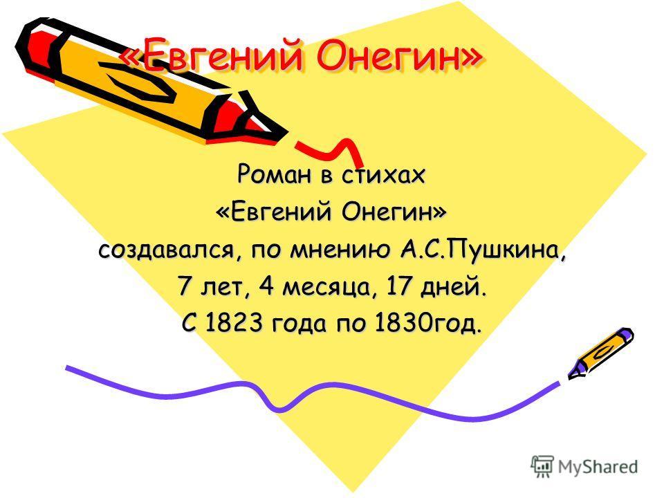 «Евгений Онегин» «Евгений Онегин» Роман в стихах «Евгений Онегин» создавался, по мнению А.С.Пушкина, 7 лет, 4 месяца, 17 дней. С 1823 года по 1830год.