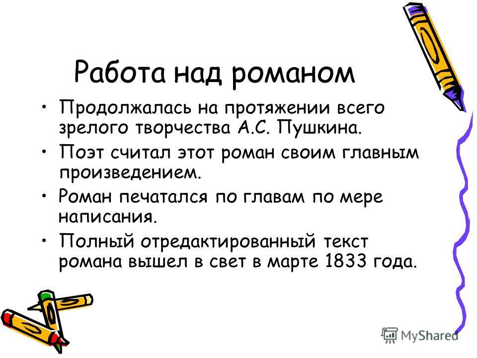 Работа над романом Продолжалась на протяжении всего зрелого творчества А.С. Пушкина. Поэт считал этот роман своим главным произведением. Роман печатался по главам по мере написания. Полный отредактированный текст романа вышел в свет в марте 1833 года